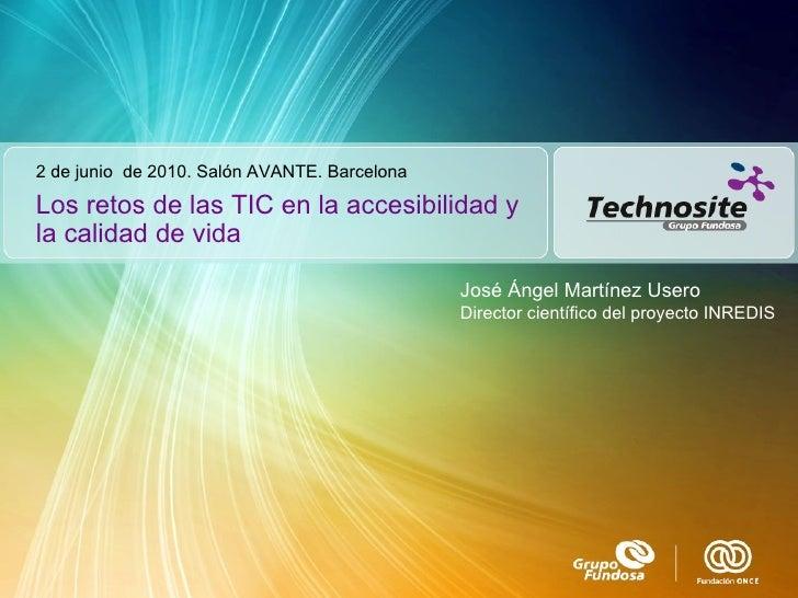 Los retos de las TIC en la accesibilidad y la calidad de vida 2 de junio  de 2010. Salón AVANTE. Barcelona José Ángel Mart...