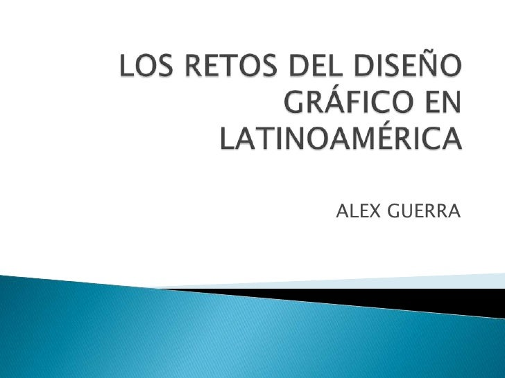 LOS RETOS DEL DISEÑO GRÁFICO EN LATINOAMÉRICA<br />ALEX GUERRA<br />