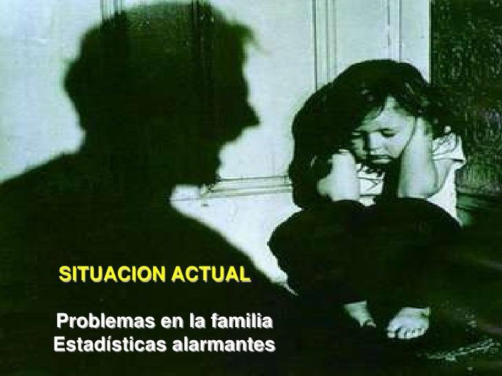 SITUACION ACTUAL  Problemas en la familia Estadísticas alarmantes