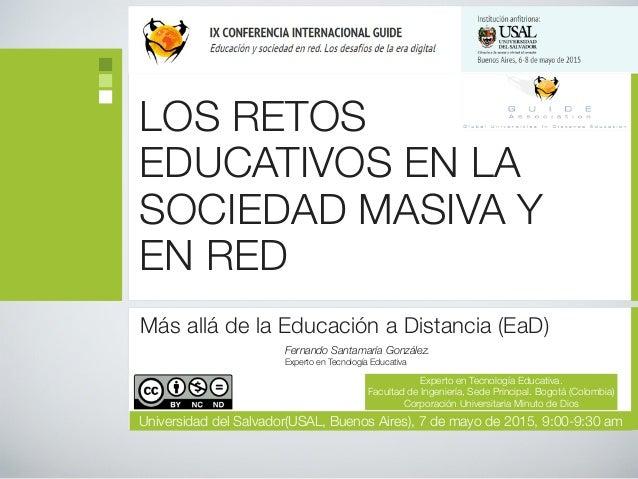 LOS RETOS EDUCATIVOS EN LA SOCIEDAD MASIVA Y EN RED Más allá de la Educación a Distancia (EaD) Fernando Santamaría Gonzále...