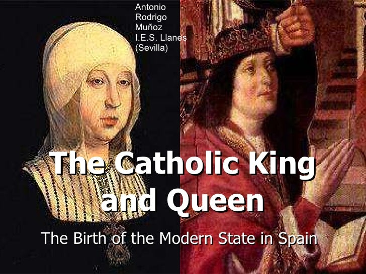 The Catholic King and Queen The Birth of the Modern State in Spain Antonio Rodrigo Muñoz I.E.S. Llanes (Sevilla)