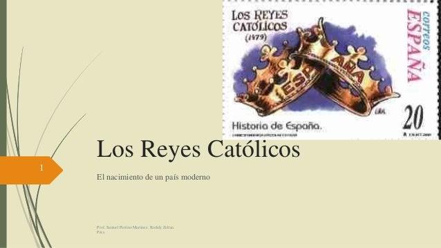 Los Reyes Católicos El nacimiento de un país moderno 1 Prof. Samuel Perrino Martinez. Kodaly Zoltan. Pécs.