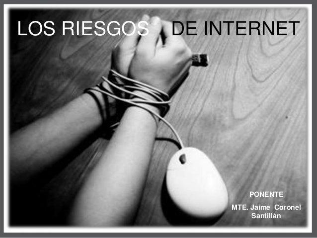 LOS RIESGOS DE INTERNET  PONENTE  MTE. Jaime Coronel  Santillán
