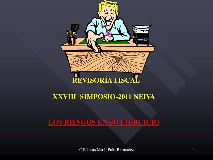 REVISORÍA FISCAL XXVIII SIMPOSIO-2011 NEIVALOS RIESGOS EN SU EJERCICIO       C.P. Jesús María Peña Bermúdez   1