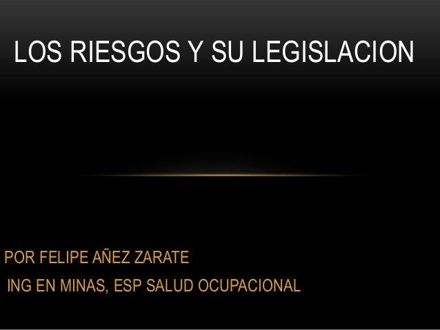 POR FELIPE AÑEZ ZARATE ING EN MINAS, ESP SALUD OCUPACIONAL LOS RIESGOS Y SU LEGISLACION