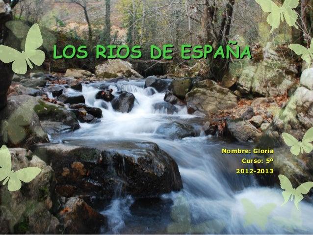 LOS RIOS DE ESPAÑALOS RIOS DE ESPAÑANombre: GloriaNombre: GloriaCurso: 5ºCurso: 5º2012-20132012-2013