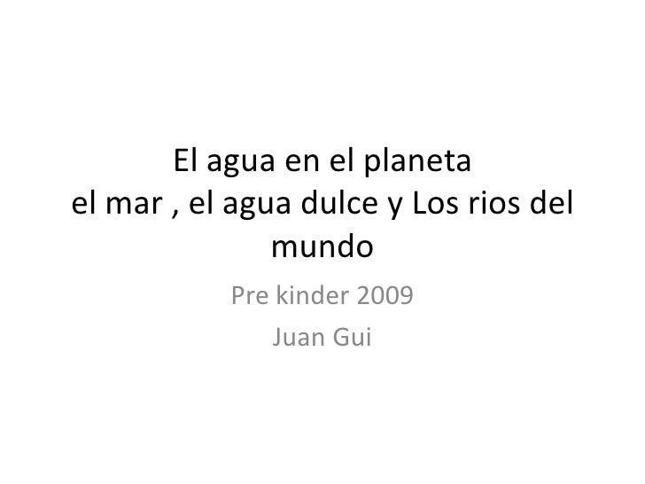 El agua en el planeta el mar , el agua dulce y Los rios del                mundo            Pre kinder 2009               ...