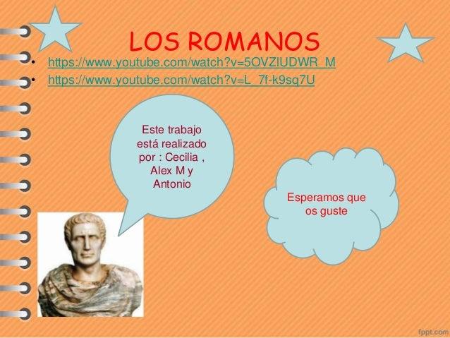 • https://www.youtube.com/watch?v=5OVZlUDWR_M • https://www.youtube.com/watch?v=L_7f-k9sq7U LOS ROMANOS Este trabajo está ...