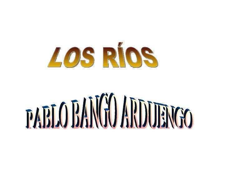 LOS RÍOS PABLO BANGO ARDUENGO