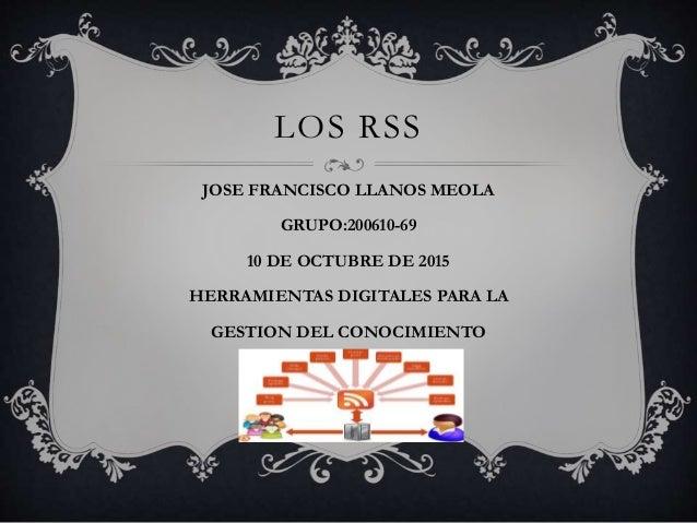 LOS RSS JOSE FRANCISCO LLANOS MEOLA GRUPO:200610-69 10 DE OCTUBRE DE 2015 HERRAMIENTAS DIGITALES PARA LA GESTION DEL CONOC...
