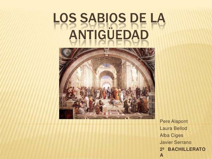 Los sabios de la antigüedad<br />Pere Alapont<br />Laura Bellod<br />Alba Ciges<br />Javier Serrano<br />2º BACHILLERATO A...