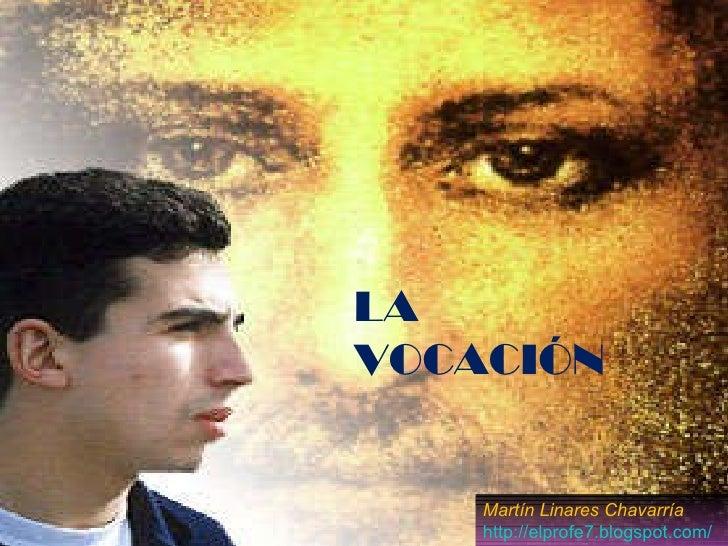 LA VOCACIÓN Martín Linares Chavarría http://elprofe7.blogspot.com/
