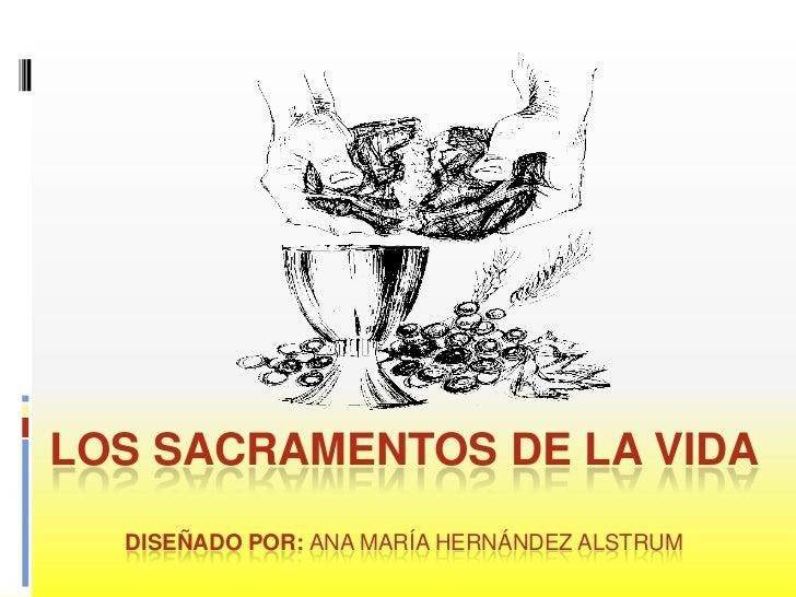 LOS SACRAMENTOS DE LA VIDADiseñado por: Ana maría Hernández alstrum<br />
