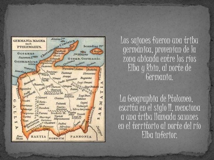 Los sajones fueron una tribu  germánica, provenían de la  zona ubicada entre los ríos    Elba y Rhin, al norte de         ...