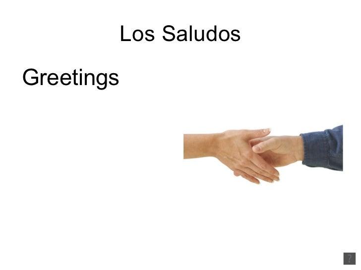 Los Saludos <ul><li>Greetings </li></ul>
