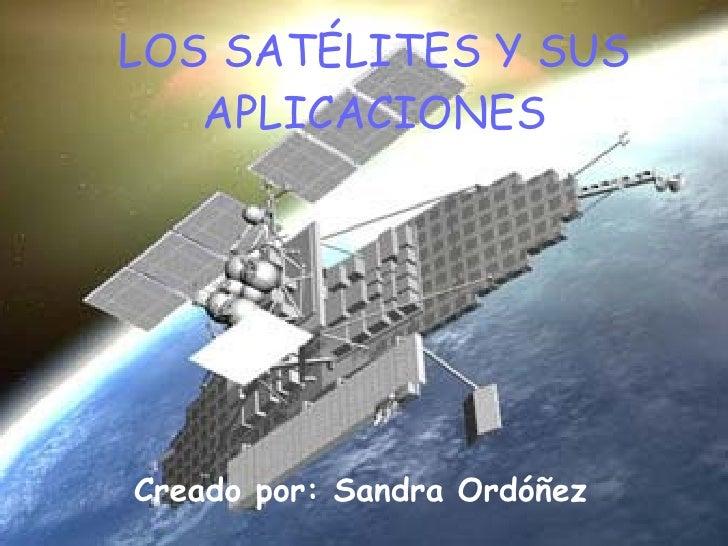 LOS SATÉLITES Y SUS APLICACIONES Creado por: Sandra Ordóñez