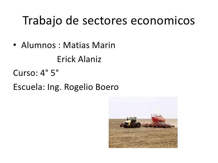 Trabajo de sectores economicos<br />Alumnos : MatiasMarin<br />                    Erick Alaniz<br />Curso: 4° 5°<br />Esc...