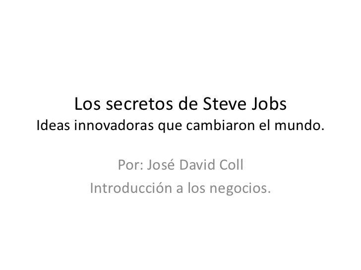 Los secretos de Steve JobsIdeas innovadoras que cambiaron el mundo.            Por: José David Coll       Introducción a l...