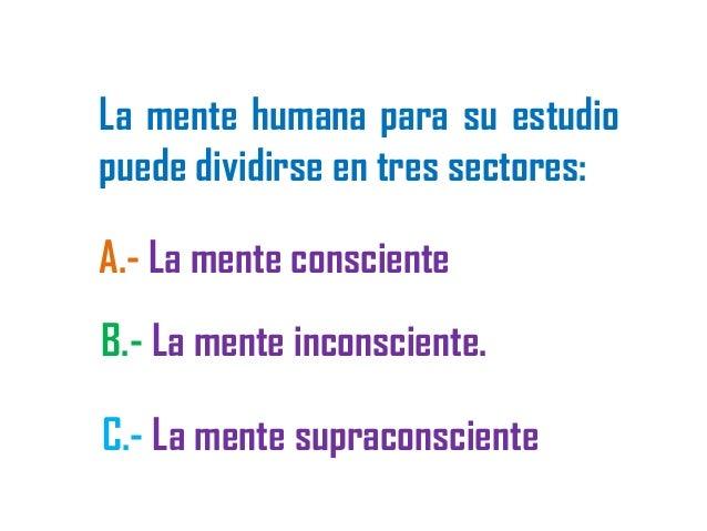La mente humana para su estudio puede dividirse en tres sectores: A.- La mente consciente B.- La mente inconsciente. C.- L...