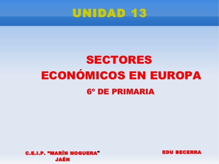 """UNIDAD 13              SECTORES      ECONÓMICOS EN EUROPA                     6º DE PRIMARIA     C.E.I.P. """"MARÍN NOGUERA """"..."""