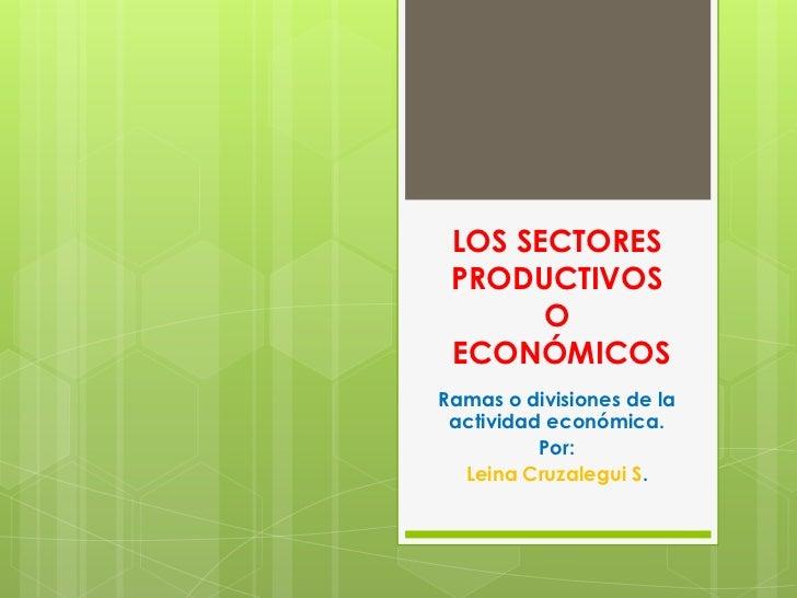 LOS SECTORES PRODUCTIVOS       O ECONÓMICOSRamas o divisiones de la actividad económica.          Por:  Leina Cruzalegui S.