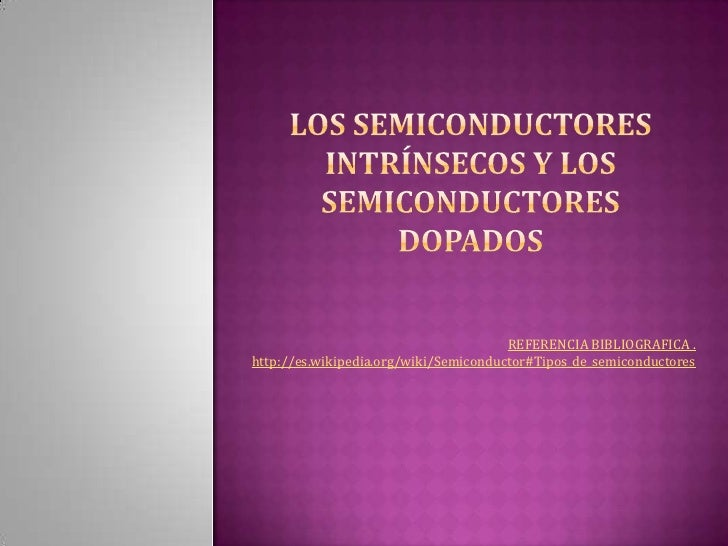 los semiconductores intrínsecos y los semiconductores dopados<br />REFERENCIA BIBLIOGRAFICA . http://es.wikipedia.org/wiki...