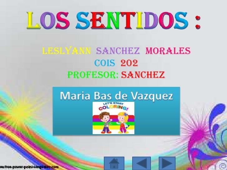LosSentidos:<br />LeslyannSanchezMorales Cois202<br />Profesor: sanchez<br />Maria Bas de Vazquez<br />