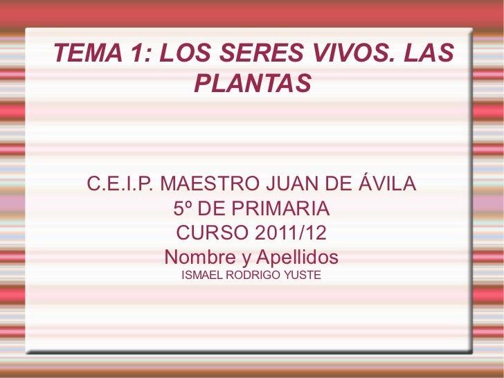 TEMA 1: LOS SERES VIVOS. LAS PLANTAS C.E.I.P. MAESTRO JUAN DE ÁVILA 5º DE PRIMARIA CURSO 2011/12 Nombre y Apellidos ISMAEL...