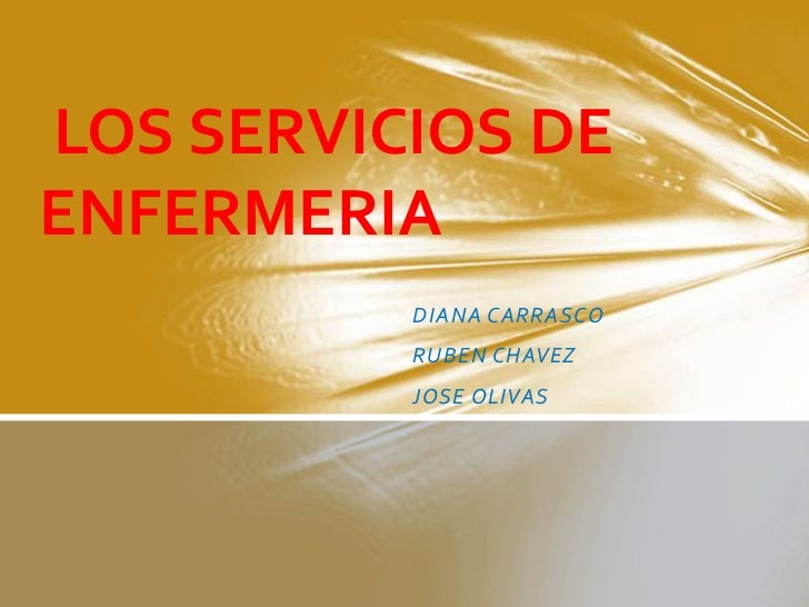 LOS SERVICIOS DEENFERMERIA          DIANA CARRASCO          RUBEN CHAVEZ          JOSE OLIVAS