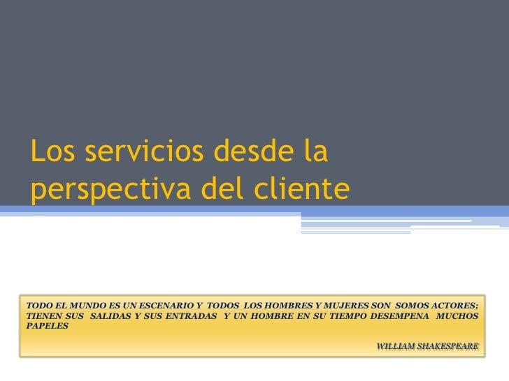 Los serviciosdesde la perspectiva del cliente<br />TODO EL MUNDO ES UN ESCENARIO Y  TODOS  LOS HOMBRES Y MUJERES SON  SOMO...