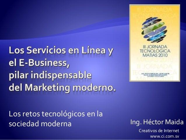 Los retos tecnológicos en la sociedad moderna Ing. Héctor Maida Creativos de Internet www.ci.com.sv
