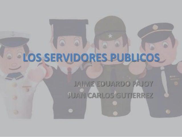 LOS SERVIDORES PUBLICOS         JAIME EDUARDO PAJOY       JUAN CARLOS GUTIERREZ