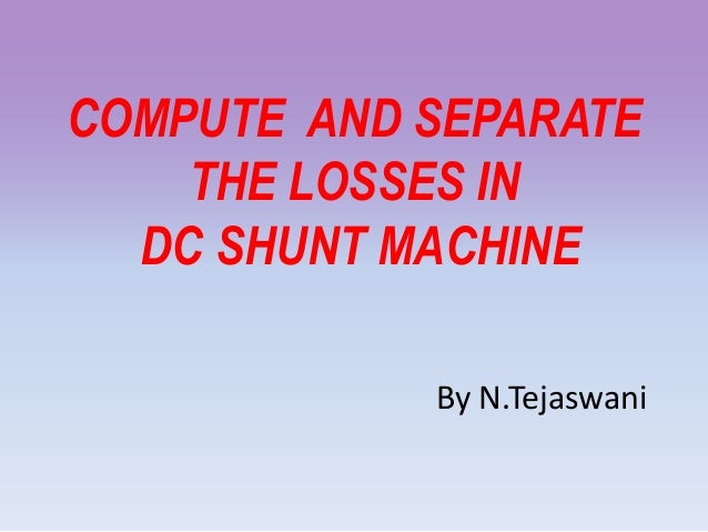 COMPUTE AND SEPARATE THE LOSSES IN DC SHUNT MACHINE By N.Tejaswani