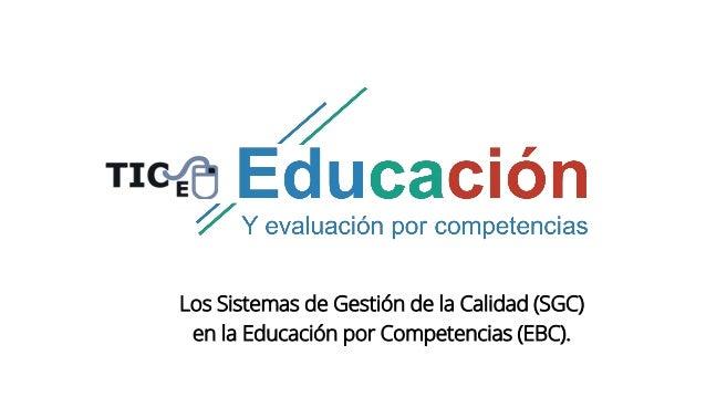 Los Sistemas de Gestión de la Calidad (SGC) en la Educación por Competencias (EBC).