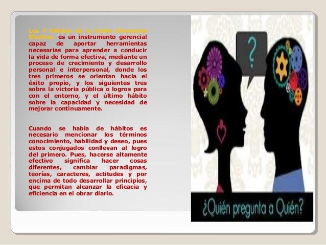 Los 7 Hábitos de la Gente Altamente Efectiva, es un instrumento gerencial capaz de aportar herramientas necesarias para ap...