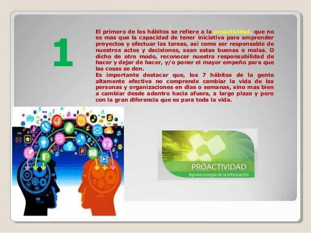 El primero de los hábitos se refiere a la proactividad, que no es mas que la capacidad de tener iniciativa para emprender ...