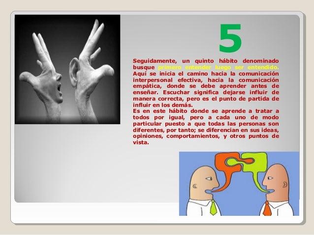 Seguidamente, un quinto hábito denominado busque primero entender luego ser entendido. Aquí se inicia el camino hacia la c...