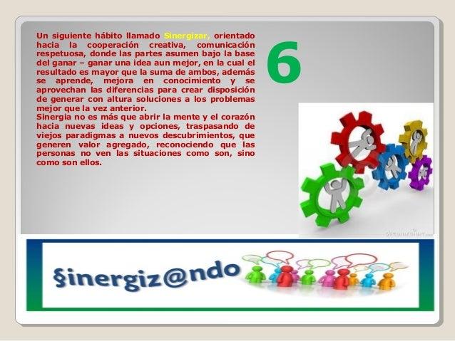 Un siguiente hábito llamado Sinergizar, orientado hacia la cooperación creativa, comunicación respetuosa, donde las partes...