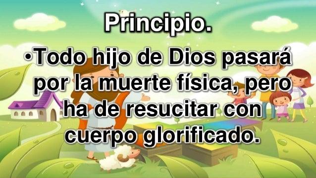 Principio. •Todo hijo de Dios pasará por la muerte física, pero ha de resucitar con cuerpo glorificado.