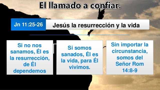 El llamado a confiar. Jn 11:25-26 Jesús la resurrección y la vida Si no nos sanamos, Él es la resurrección, de Él dependem...