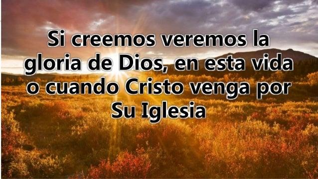 Si creemos veremos la gloria de Dios, en esta vida o cuando Cristo venga por Su Iglesia