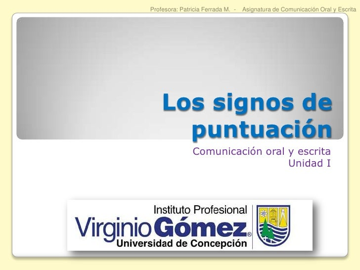 Los signos de puntuación<br />Comunicación oral y escrita<br />Unidad I<br />Profesora: Patricia Ferrada M.  -    Asignatu...
