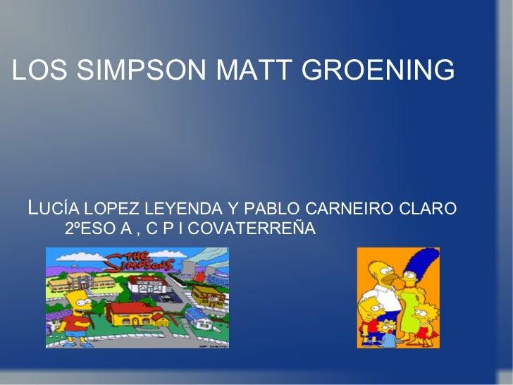 LOS SIMPSON MATT GROENING L UCÍA LOPEZ LEYENDA Y PABLO CARNEIRO CLARO  2ºESO A , C P I COVATERREÑA