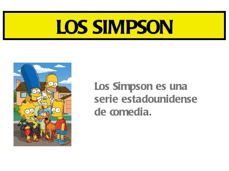 LOS SIMPSON   Los Simpson es una   serie estadounidense   de comedia.