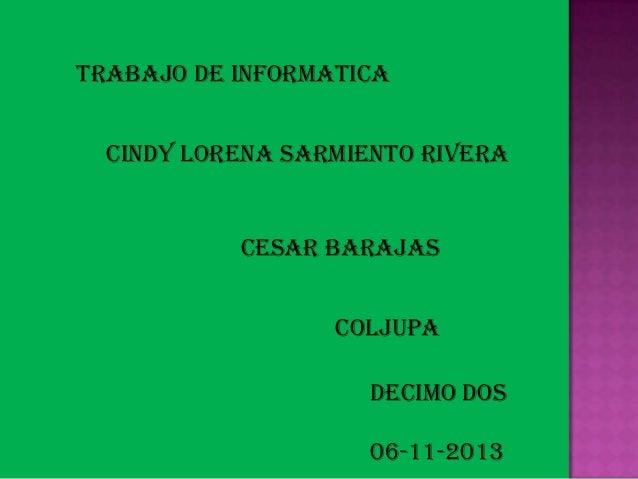 TRABAJO DE INFORMATICA  CINDY LORENA SARMIENTO RIVERA  CESAR BARAJAS COLJUPA DECIMO DOS 06-11-2013