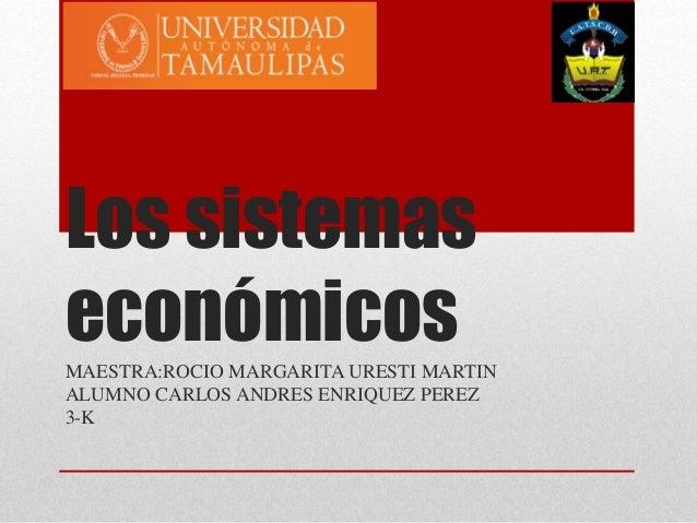Los sistemas económicosMAESTRA:ROCIO MARGARITA URESTI MARTIN ALUMNO CARLOS ANDRES ENRIQUEZ PEREZ 3-K