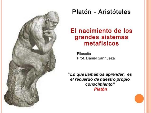 """Filosofía Prof. Daniel Sanhueza Platón - Aristóteles El nacimiento de los grandes sistemas metafísicos """"Lo que llamamos ap..."""