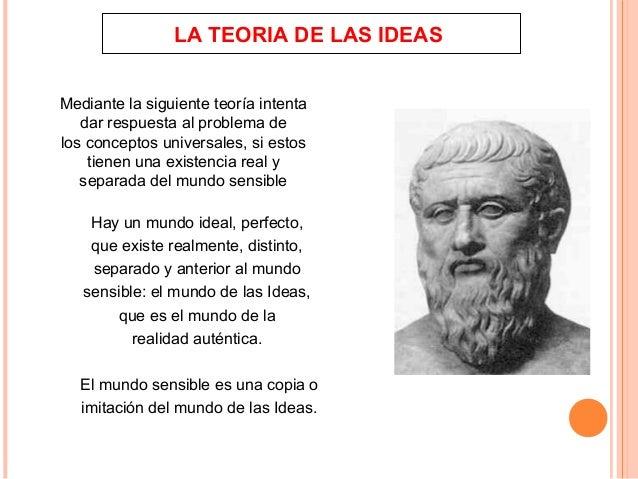 LA TEORIA DE LAS IDEAS Mediante la siguiente teoría intenta dar respuesta al problema de los conceptos universales, si est...