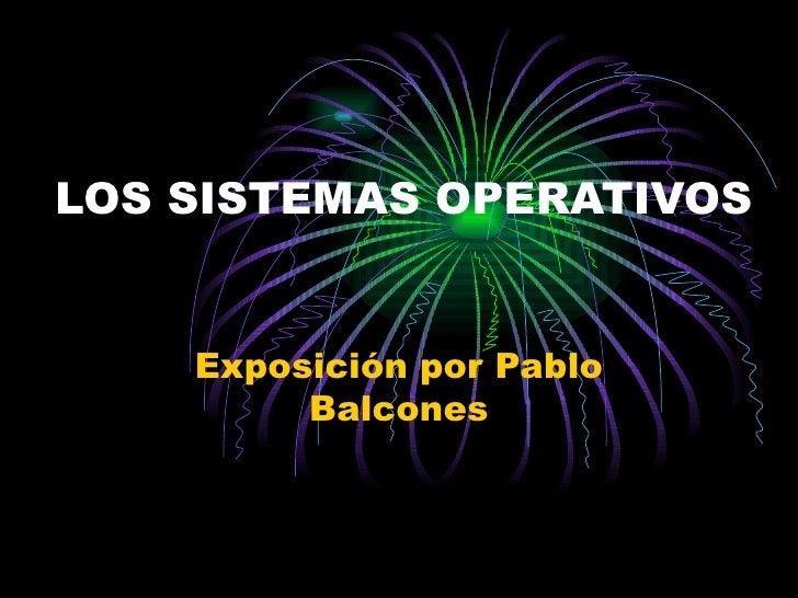 LOS SISTEMAS OPERATIVOS Exposición por Pablo Balcones