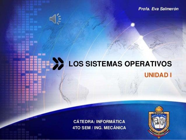 LOGO LOS SISTEMAS OPERATIVOS CÁTEDRA: INFORMÁTICA 4TO SEM / ING. MECÁNICA UNIDAD I Profa. Eva Salmerón